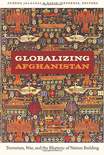 Globalizing Afghanistan: Terrorism, War, and the Rhetoric of Nation Building (American Encounters/Global Interactions)