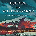 Escape to Whitehorse: A Mac Hurstwood Thriller | Lyle Wammer