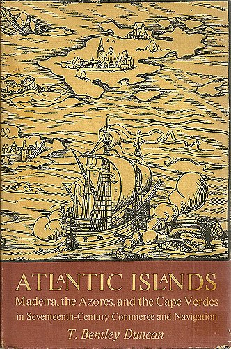 Atlantic Islands  Madeira  The Azores  And The Cape Verdes In Seventeenth Century Commerce And Navigation  Studies In The History Of Discoveries