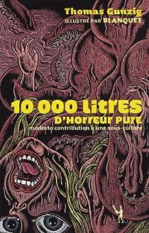 10 000 litres d'horreur pure : Modeste contribution à une sous-culture par Gunzig