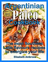 Argentinian Paleo Cookbook: The most Southern Latin flavours recipes to keep you energized