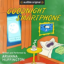 Goodnight Smartphone Audiobook by Arianna Huffington Narrated by Arianna Huffington