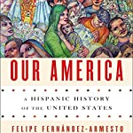 Our America: A Hispanic History of the United States | Felipe Fernández-Armesto