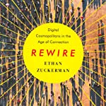 Rewire: Digital Cosmopolitans in the Age of Connection | Ethan Zuckerman