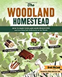 The Woodland Homestead How to Make Your Land More Productive and Live More Self Sufficiently in the Woods