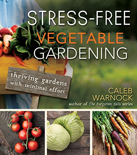 Stress-Free Vegetable Gardening: Thriving Gardens with Minimal Effort by [Warnock, Caleb]
