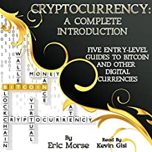 Cryptocurrency: A Complete Introduction: Five Entry-Level Guides to Bitcoin and Other Digital Currencies Audiobook by Eric Morse Narrated by Kevin Gisi