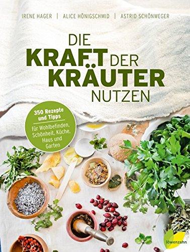 Die Kraft der Kräuter nutzen. 350 Rezepte und Tipps für Wohlbefinden, Schönheit, Küche, Haus und Garten