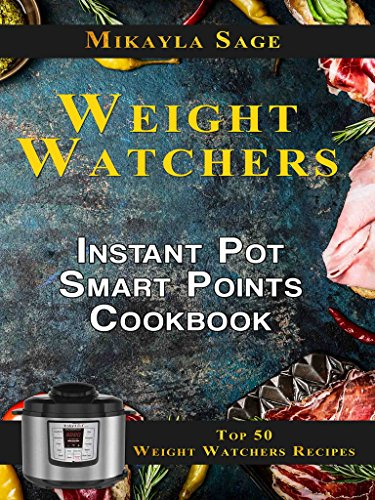 Weight Watchers Instant Pot Smart Points Cookbook: Top 50 Weight Watchers Recipes for the Instant Pot - Includes Smart Points and Nutrition Facts for Every Recipe by Mikayla Sage