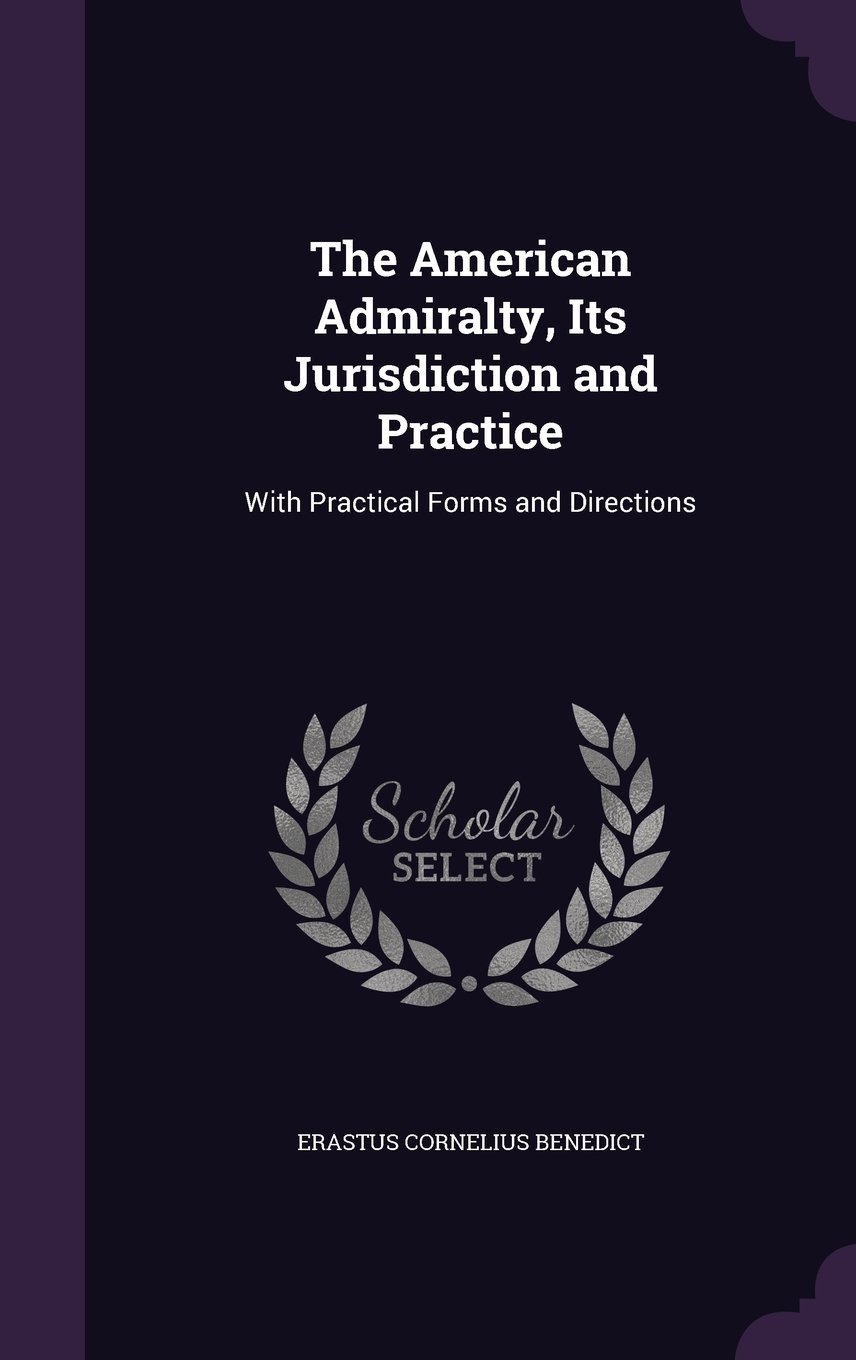 The American Admiralty, Its Jurisdiction and Practice: With Practical Forms and Directions PDF