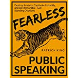 Fearless Public Speaking: How to Destroy Anxiety, Captivate Instantly, and Become Extremely Memorable - Always Get Standing Ovations