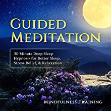 Guided Meditation: 30 Minute Deep Sleep Hypnosis for Better Sleep, Stress Relief, & Relaxation Speech by Mindfulness Training Narrated by Mindfulness Training