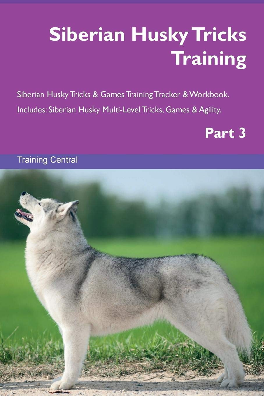 Download Siberian Husky Tricks Training Siberian Husky Tricks & Games Training Tracker & Workbook.  Includes: Siberian Husky Multi-Level Tricks, Games & Agility. Part 3 ebook
