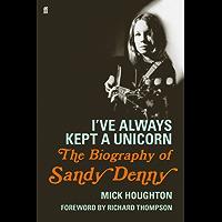 I've Always Kept a Unicorn: The Biography of Sandy Denny (English Edition)