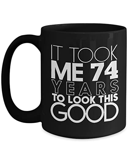 Black Coffe Mug 15oz Birthday Gift For Guy Who Is 74 Years Old It Took Me To Look This Good Funny Your Friend Colleague