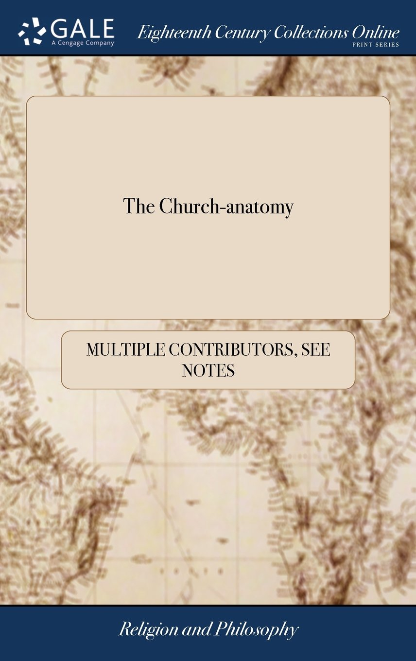 Download The Church-Anatomy: Or, a Representation of the Present Constitution of the Church of England. Drawn Up by a Committee of Protestant Laymen. with a ... of the Late Committee of the Convocation PDF