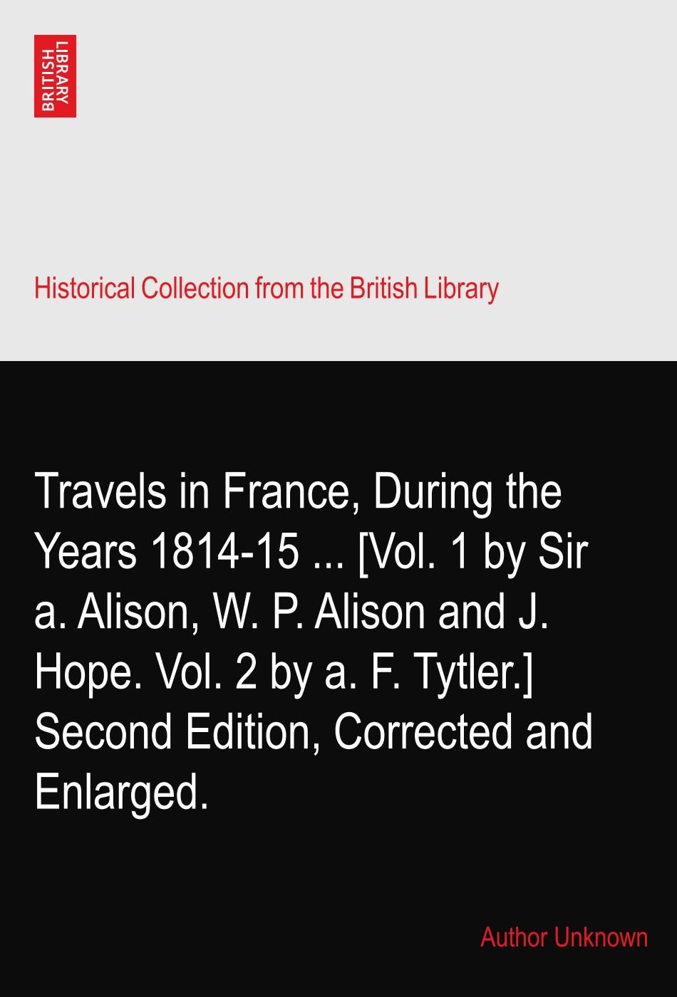 Read Online Travels in France, During the Years 1814-15 ... [Vol. 1 by Sir a. Alison, W. P. Alison and J. Hope. Vol. 2 by a. F. Tytler.] Second Edition, Corrected and Enlarged. pdf