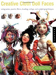 Creative Cloth Doll Faces: Using Paints, Pastels, Fibers, Beading, Collage, and Sculpting Techniques by Patti Medaris Culea(January 1, 2005) Paperback
