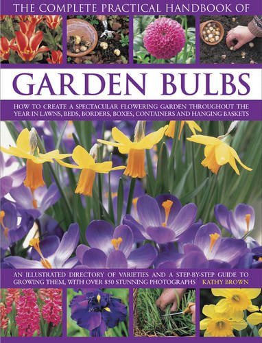 The Complete Practical Handbook of Garden Bulbs: How To Create A Spectacular Flowering Garden Throughout The Year In Lawns, Beds, Borders, Boxes, Containers And Hanging - Spectacular Flowering Garden