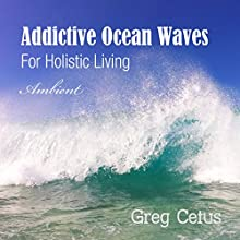 Addictive Ocean Waves: For Holistic Living Performance by Greg Cetus Narrated by  uncredited