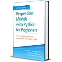 Regression Models With Python For Beginners: Theory and Applications of Linear Models and Logistic Model with python from Scratch (English Edition)