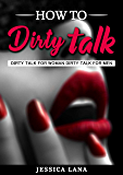 How to Talk Dirty: Dirty Talk for Woman Dirty Talk for Men, Influence your Partner and Learn to Speak in a Dirty Way, Discover the Best Sex of your Life, have Sex with your Partner