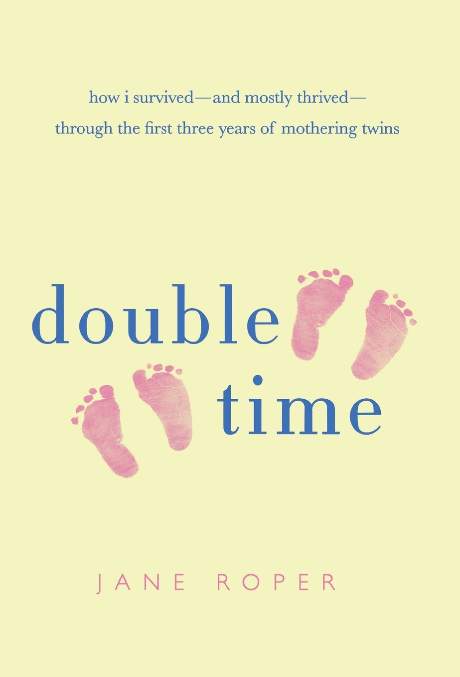 Double Time How I Survived---and Mostly Thrived---Through the First Three Years of Mothering Twins