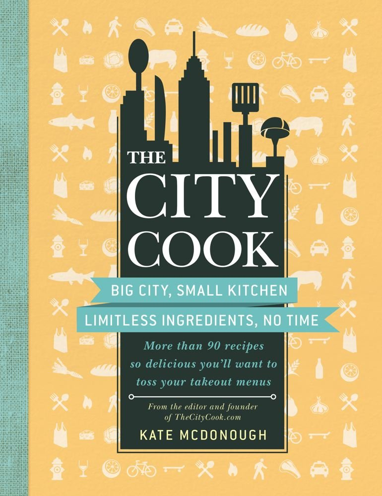 Read Online The City Cook: Big City, Small Kitchen. Limitless Ingredients, No Time. More than 90 recipes so delicious you'll want to toss your takeout menus PDF