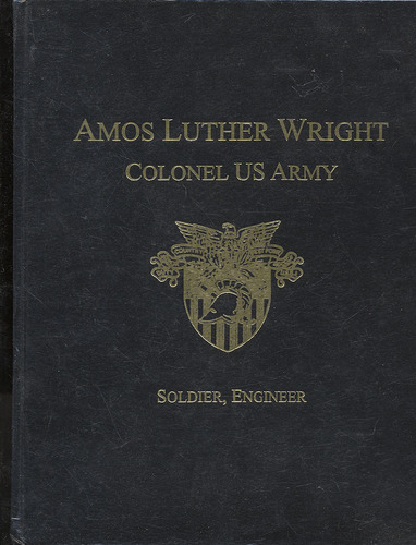 Amos Luther Wright, Colonel US Army, soldier, engineer: Including a brief history of his father, Charles Coulsen Rich Wright