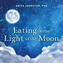 Eating in the Light of the Moon: How Women Can Transform Their Relationship with Food Through Myths, Metaphors, and Storytelling Audiobook by Anita A. Johnston PhD Narrated by Arika Rapson