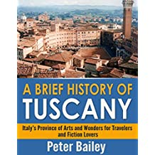 A Brief History of Tuscany: Italy's Province of Arts and Wonders for Travelers and Fiction Lovers