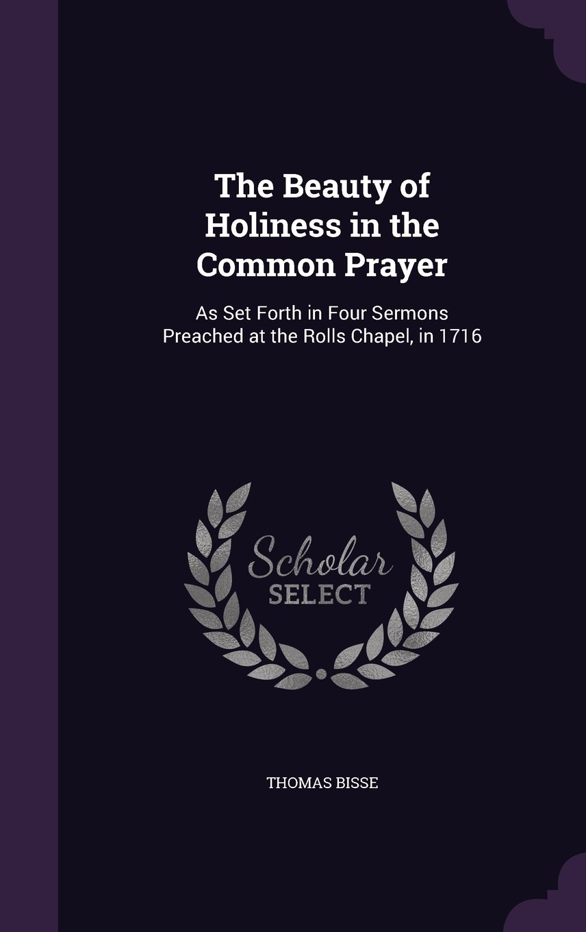The Beauty of Holiness in the Common Prayer: As Set Forth in Four Sermons Preached at the Rolls Chapel, in 1716 pdf epub