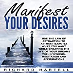 Manifest Your Desires: Use the Law of Attraction to Attract Exactly What You Want While Creating the Life of Your Dreams with Hypnosis, Meditation and Affirmations | Richard Hartell