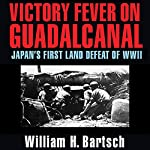 Victory Fever on Guadalcanal: Japan's First Land Defeat of World War II | William H. Bartsch
