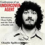 Confessions of an Undercover Agent: Adventures, Close Calls, and the Toll of a Double Life | Charlie Spillers