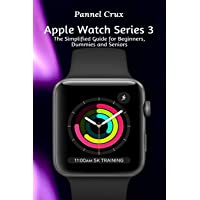Apple Watch Series 3: The Simplified Guide for Beginners, Dummies and Seniors