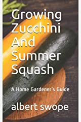 Growing Zucchini And Summer Squash: A Home Gardener's Guide (Backyard Vegetable Gardening) Paperback