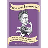 What Would Beauvoir Do?: How the Greatest Feminists Would Solve Your Everyday Problems