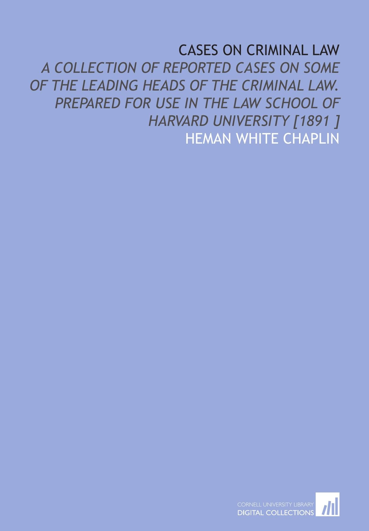 Download Cases on Criminal Law: A Collection of Reported Cases on Some of the Leading Heads of the Criminal Law. Prepared for Use in the Law School of Harvard University [1891 ] pdf