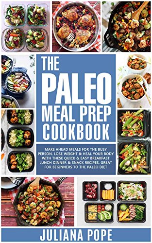 The Paleo Meal Prep Cookbook: Make Ahead Meals for the Busy Person. Lose Weight & Heal Your Body With These Quick & Easy Breakfast Lunch Dinner & Snack Recipes. Great for Beginners to the Paleo Diet