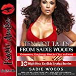 Ten Hot Tales from Sadie Woods: Threesomes, Gangbangs, First Anal Sex, and More: 10 High-Heat Explicit Erotica Stories | Sadie Woods