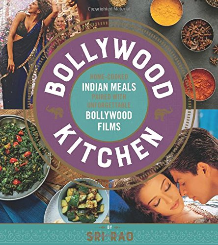 Bollywood Kitchen: Home-Cooked Indian Meals Paired with Unforgettable Bollywood Films by Sri Rao