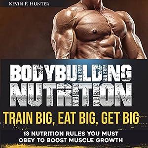 Bodybuilding Nutrition: Train Big, Eat Big, Get Big Audiobook