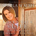 Loved Back to Life: How I Found the Courage to Live Free | Sheila Walsh