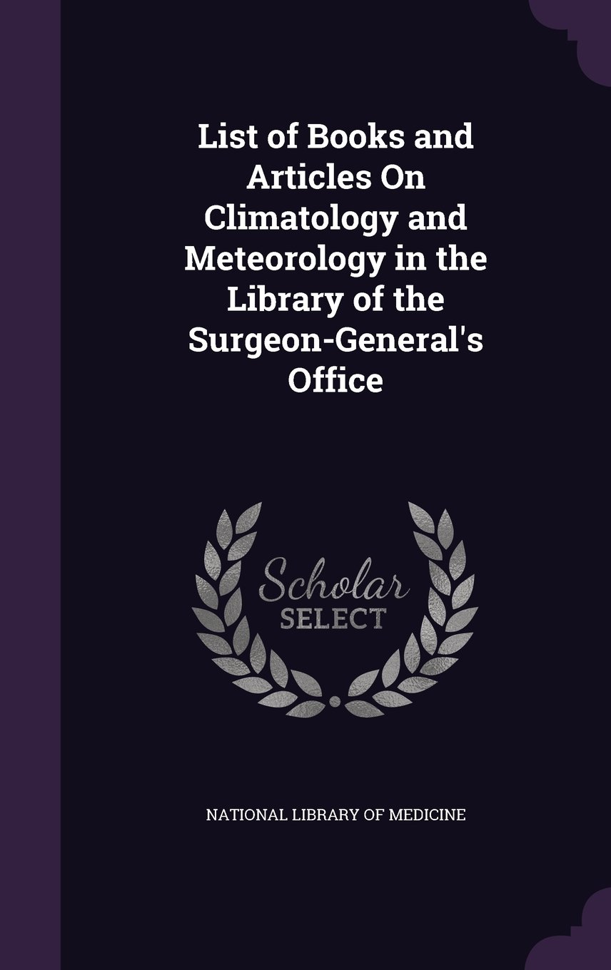 Read Online List of Books and Articles on Climatology and Meteorology in the Library of the Surgeon-General's Office pdf epub