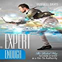 Expert Enough: The Fastest Way to Create a Career as a Go-To Authority Audiobook by Russell Davis Narrated by Derek Botten