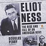 Eliot Ness: The Rise and Fall of an American Hero | Douglas Perry