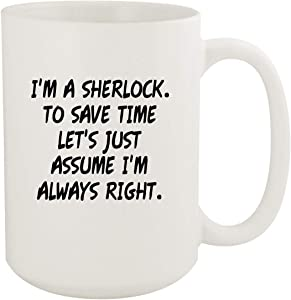 I'm A Sherlock. To Save Time Let's Just Assume I'm Always Right. - 15oz Coffee Mug, White