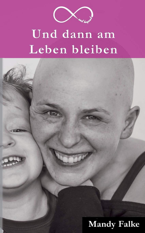 Und dann am Leben bleiben: Krebs ist krass. Liebe ist krasser. Mein Leben mit der Krebsdiagnose