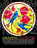 Amazing Flowers Stained Glass Coloring Books for adults: Mind Calming And Stress Relieving Patterns (Coloring Books For Adults) (Volume 7)